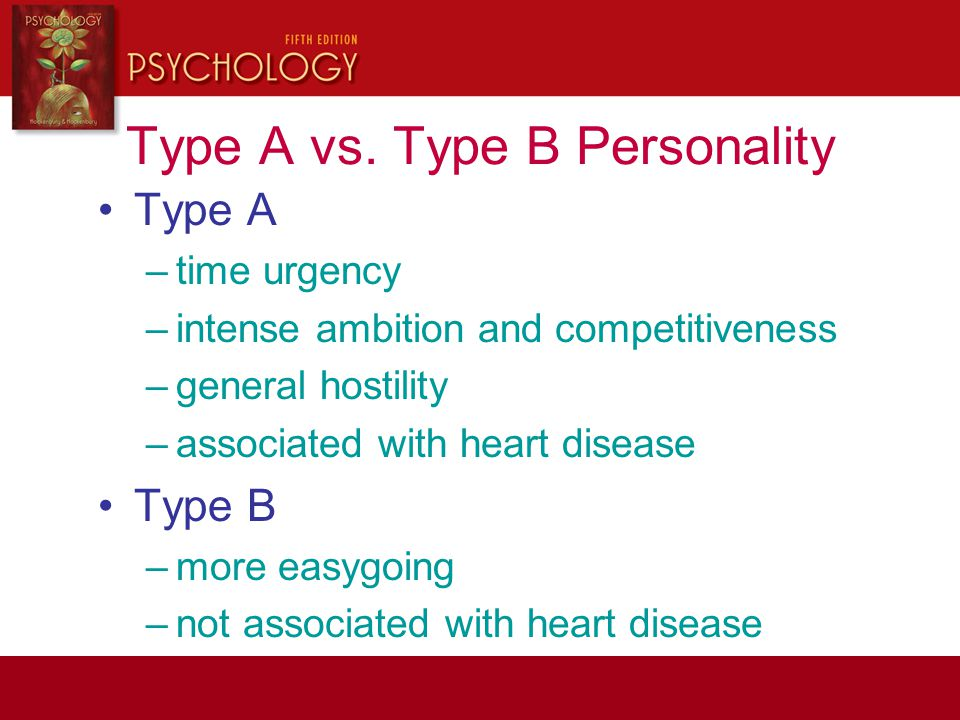 Type A vs. Type B Personality Type A –time urgency –intense ambition and competitiveness –general hostility –associated with heart disease Type B –mor