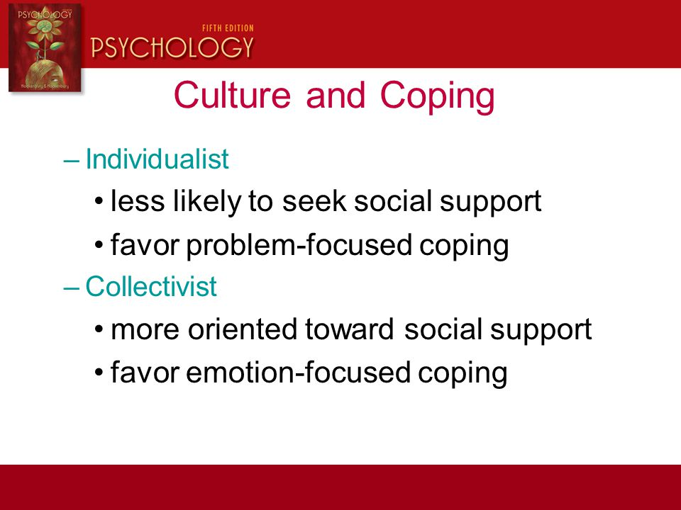 Culture and Coping –Individualist less likely to seek social support favor problem-focused coping –Collectivist more oriented toward social support fa