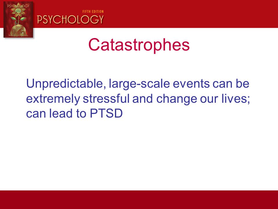 Unpredictable, large-scale events can be extremely stressful and change our lives; can lead to PTSD Catastrophes