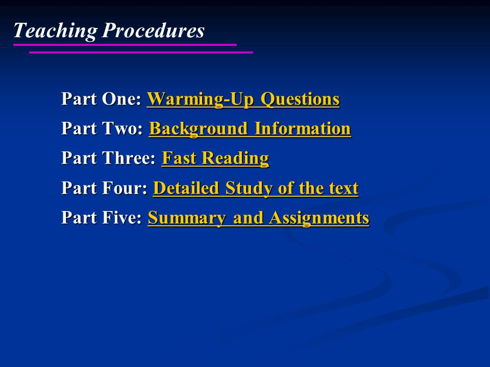 Part One: Warming-Up Questions Warming-Up QuestionsWarming-Up Questions Part Two: Background Information Background InformationBackground Information Part Three: Fast Reading Reading Reading Part Four: Detailed Study of the text Detailed Study of the textDetailed Study of the text Part Five: Summary and Assignments Summary and AssignmentsSummary and Assignments Teaching Procedures
