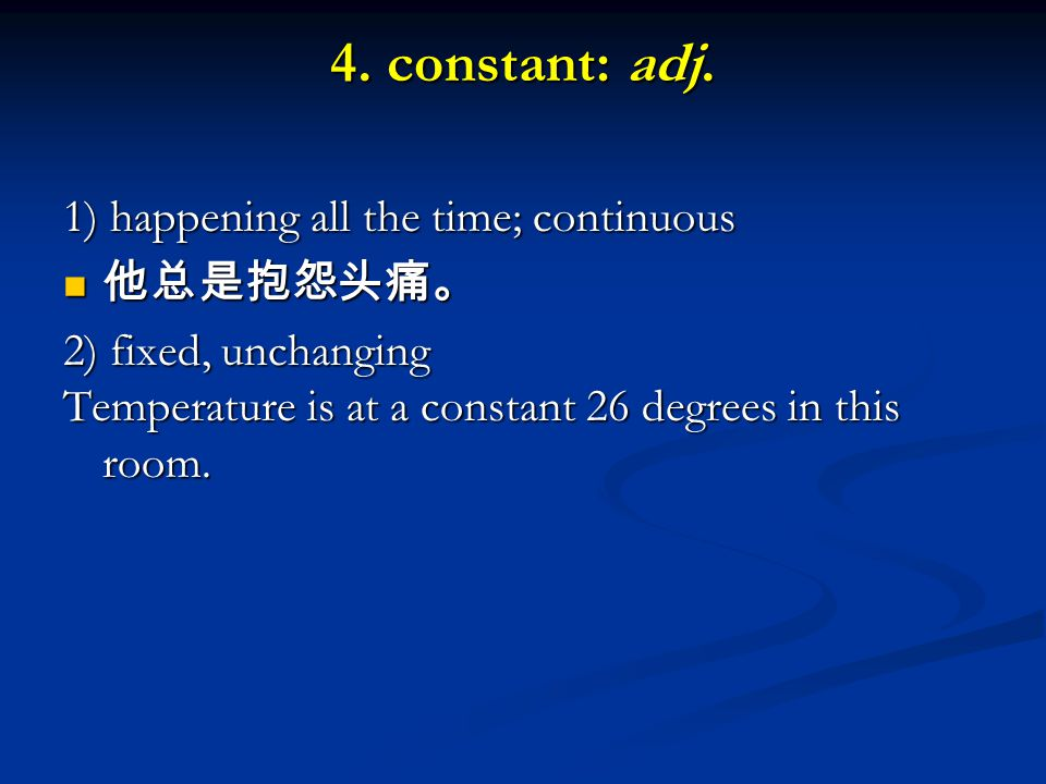 4. constant: adj. 1) happening all the time; continuous 他总是抱怨头痛。 他总是抱怨头痛。 2) fixed, unchanging Temperature is at a constant 26 degrees in this room.