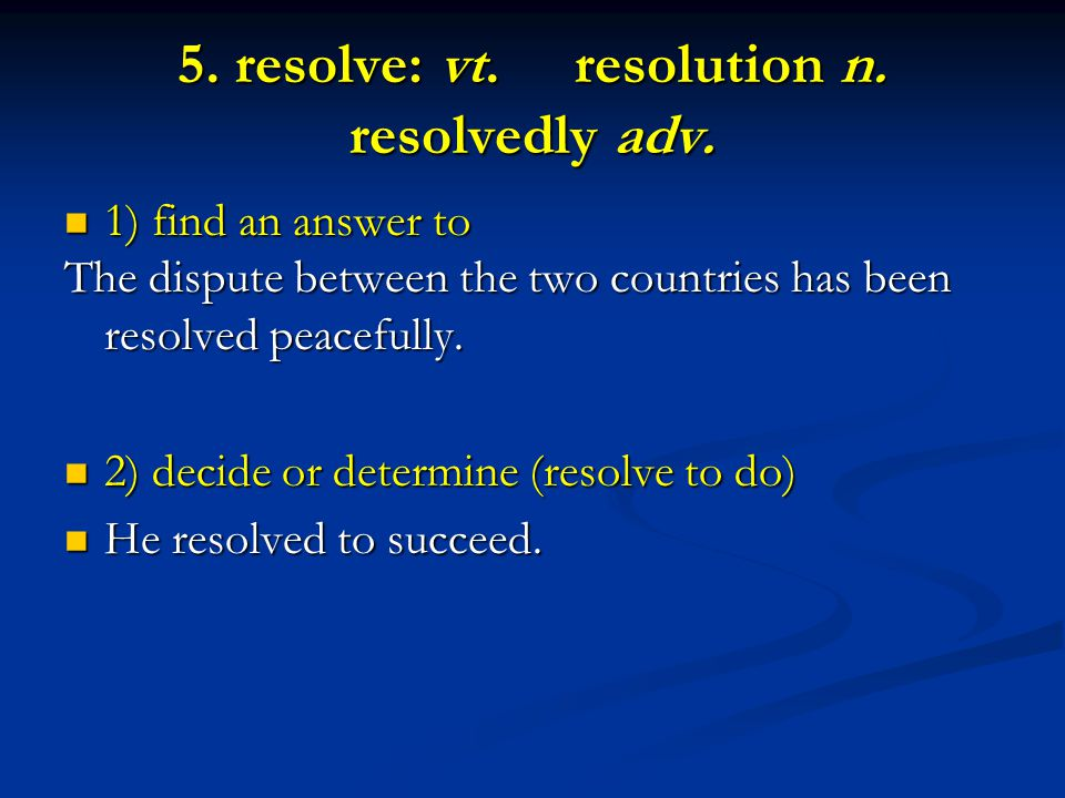 5. resolve: vt. resolution n. resolvedly adv.