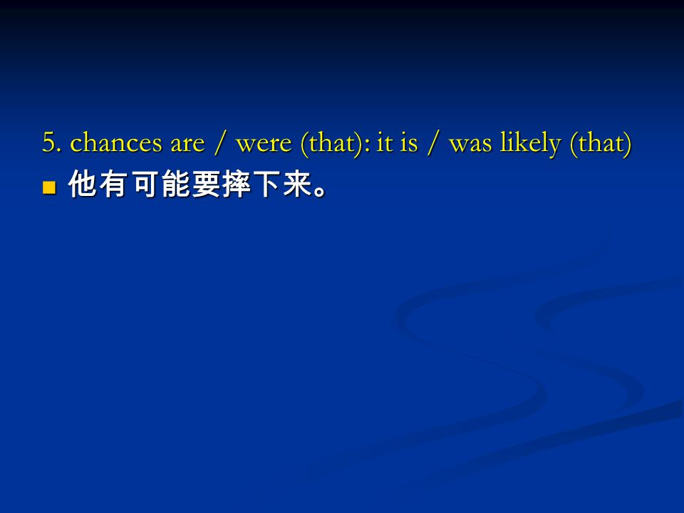 5. chances are / were (that): it is / was likely (that) 他有可能要摔下来。 他有可能要摔下来。