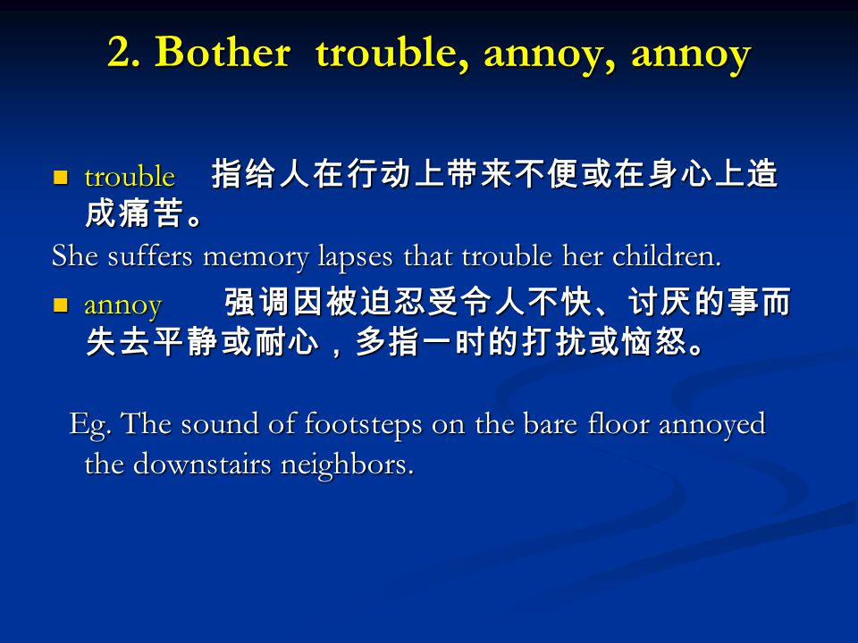 2. Bother trouble, annoy, annoy trouble 指给人在行动上带来不便或在身心上造 成痛苦。 trouble 指给人在行动上带来不便或在身心上造 成痛苦。 She suffers memory lapses that trouble her children. ann