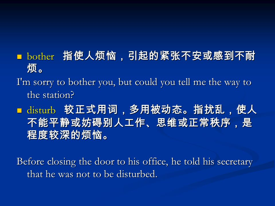 bother 指使人烦恼,引起的紧张不安或感到不耐 烦。 bother 指使人烦恼,引起的紧张不安或感到不耐 烦。 I m sorry to bother you, but could you tell me the way to the station.