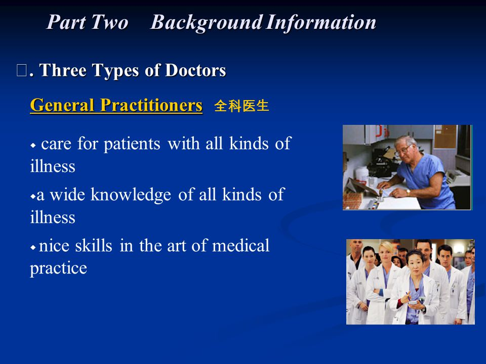 Ⅰ. Three Types of Doctors Part Two Background Information General Practitioners General Practitioners 全科医生 ◆ care for patients with all kinds of illne