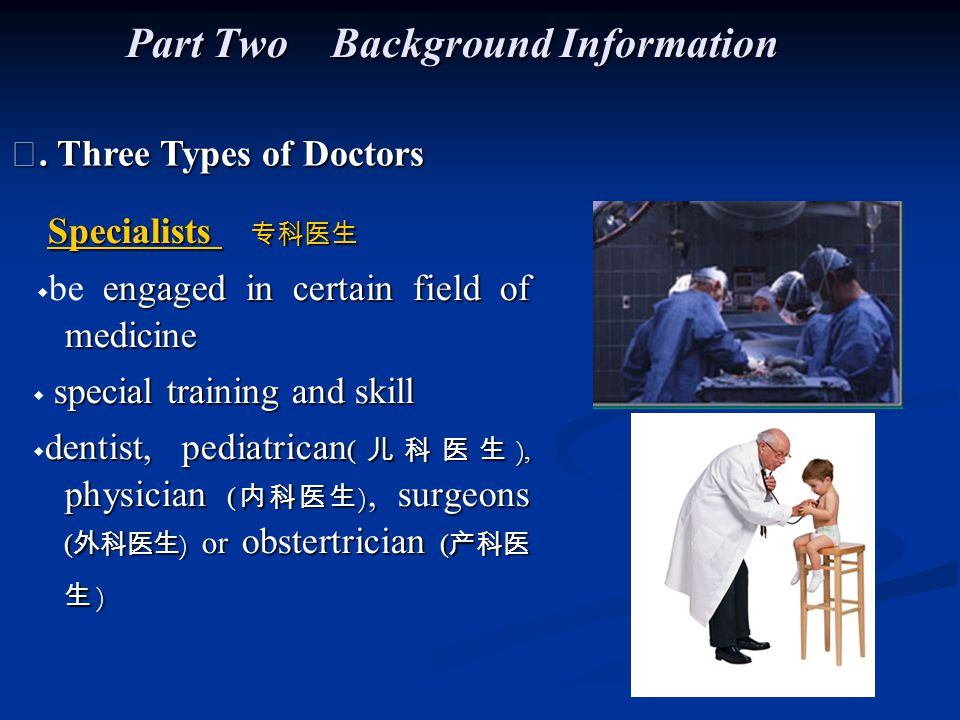 Specialists 专科医生 Specialists 专科医生 engaged in certain field of medicine ◆ be engaged in certain field of medicine special training and skill ◆ special training and skill dentist, pediatrican ( 儿科医生 ), physician ( 内科医生 ), surgeons ( 外科医生 ) or obstertrician ( 产科医 生 ) ◆ dentist, pediatrican ( 儿科医生 ), physician ( 内科医生 ), surgeons ( 外科医生 ) or obstertrician ( 产科医 生 ) Ⅰ.