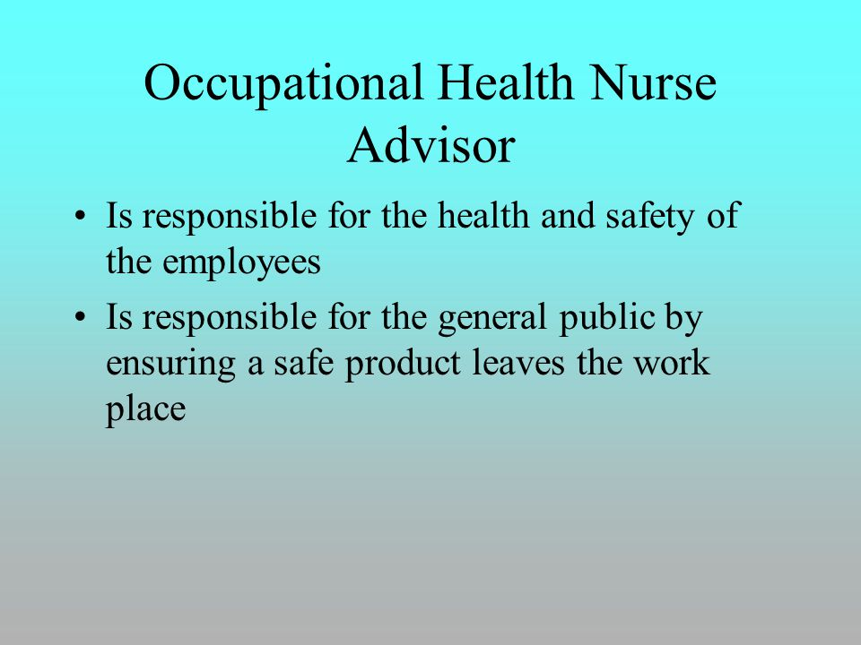 Occupational Health Nurse Advisor Is responsible for the health and safety of the employees Is responsible for the general public by ensuring a safe product leaves the work place