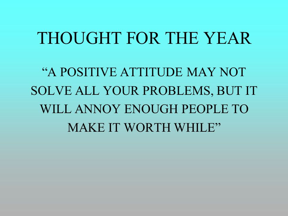 "THOUGHT FOR THE YEAR ""A POSITIVE ATTITUDE MAY NOT SOLVE ALL YOUR PROBLEMS, BUT IT WILL ANNOY ENOUGH PEOPLE TO MAKE IT WORTH WHILE"""