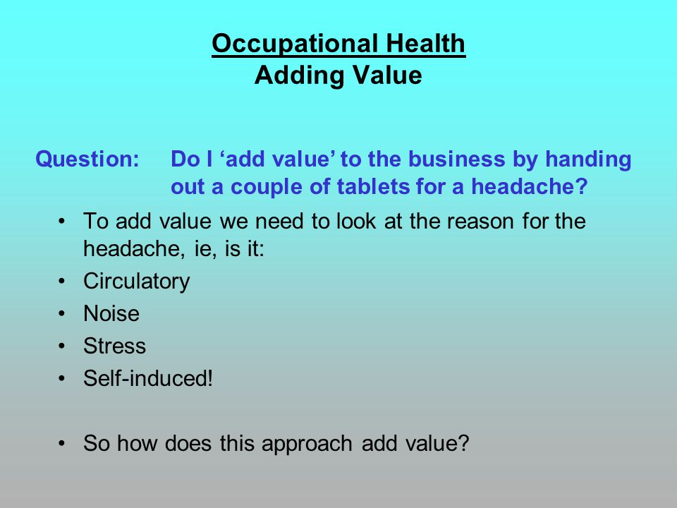 Occupational Health Adding Value To add value we need to look at the reason for the headache, ie, is it: Circulatory Noise Stress Self-induced! So how