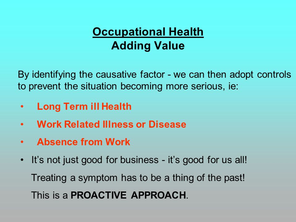 Occupational Health Adding Value Long Term ill Health Work Related Illness or Disease Absence from Work It's not just good for business - it's good for us all.
