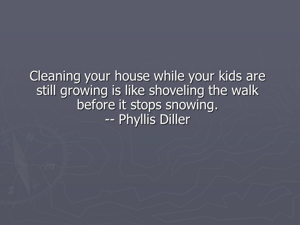 Cleaning your house while your kids are still growing is like shoveling the walk before it stops snowing.