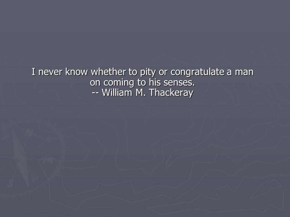 I never know whether to pity or congratulate a man on coming to his senses. -- William M. Thackeray