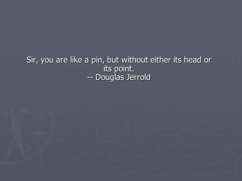 Sir, you are like a pin, but without either its head or its point. -- Douglas Jerrold