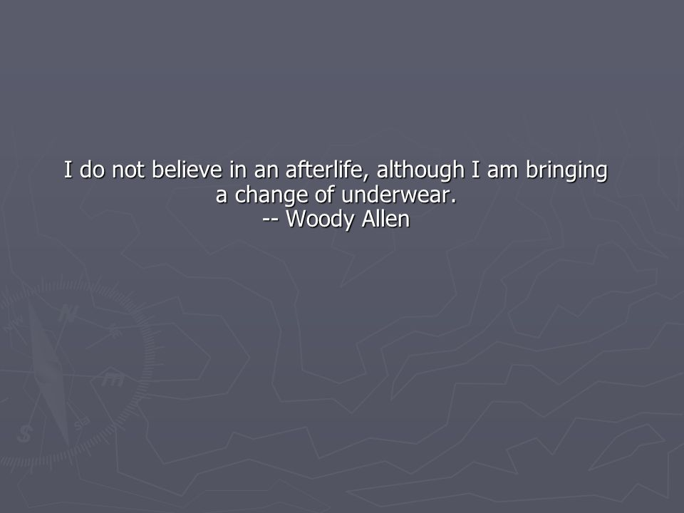 I do not believe in an afterlife, although I am bringing a change of underwear. -- Woody Allen