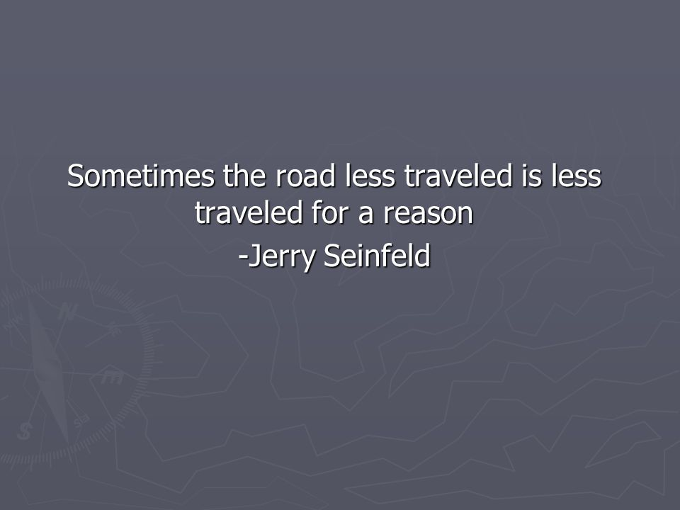 Sometimes the road less traveled is less traveled for a reason -Jerry Seinfeld