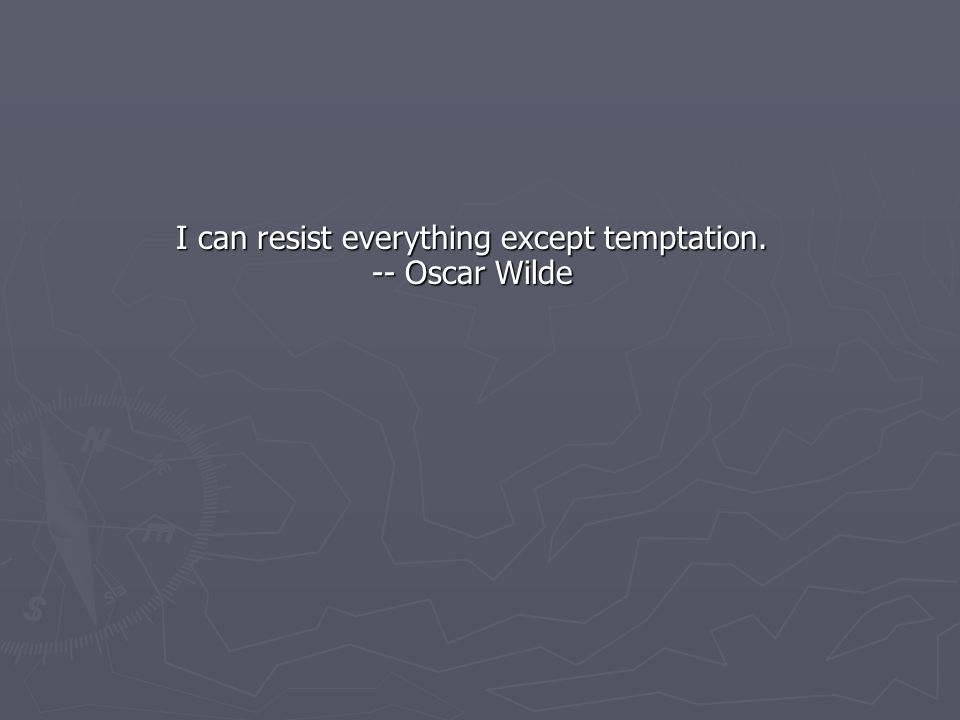 I can resist everything except temptation. -- Oscar Wilde