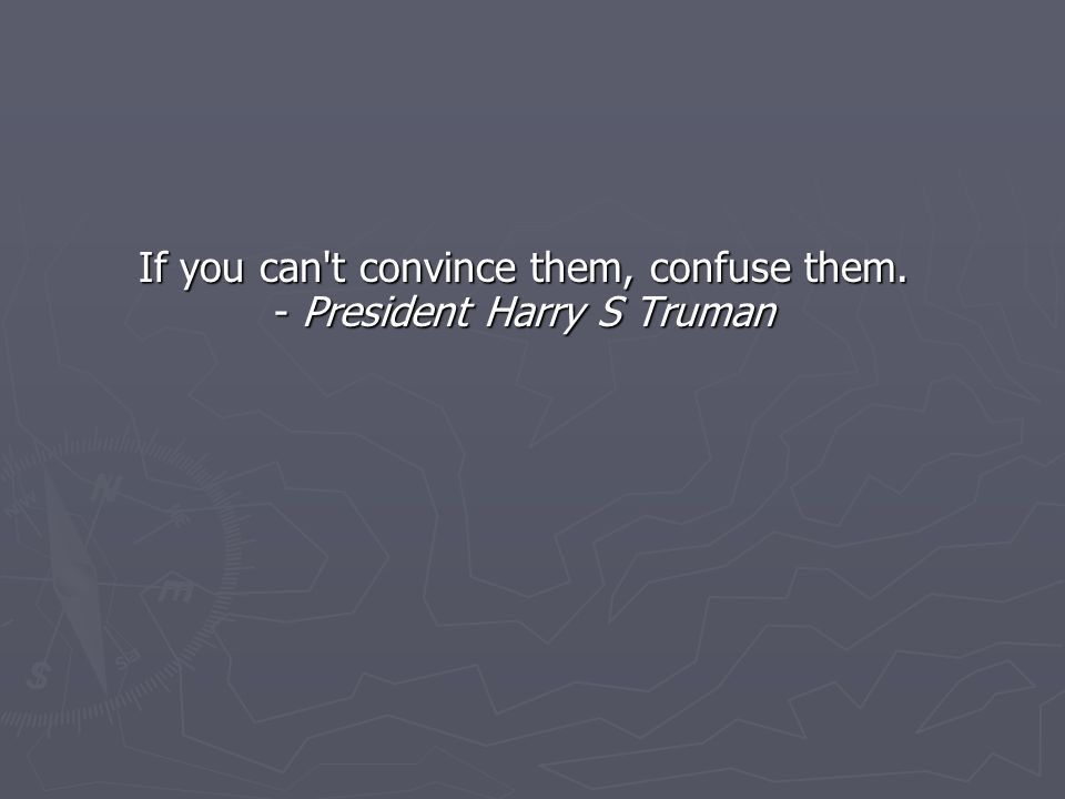 If you can t convince them, confuse them. - President Harry S Truman