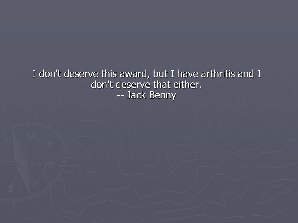I don t deserve this award, but I have arthritis and I don t deserve that either. -- Jack Benny