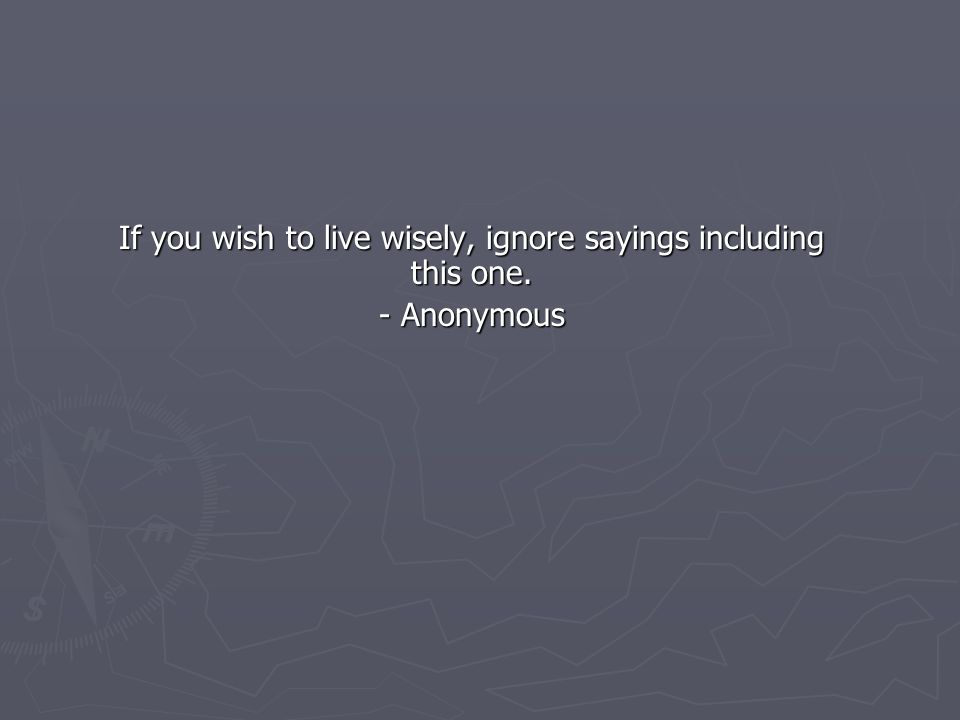 If you wish to live wisely, ignore sayings including this one. - Anonymous