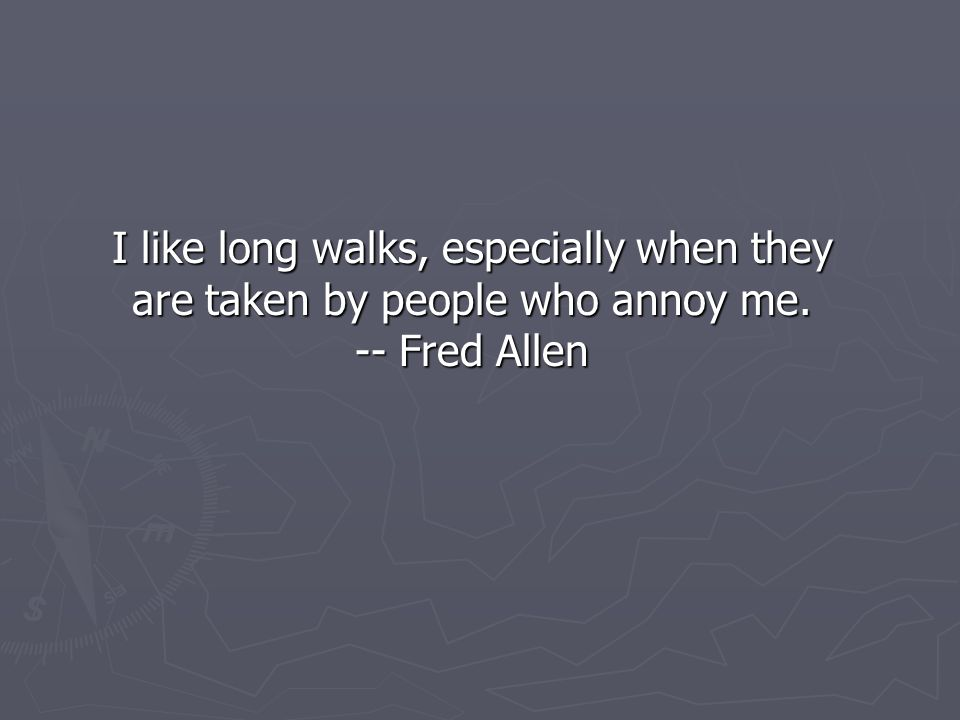 I like long walks, especially when they are taken by people who annoy me. -- Fred Allen