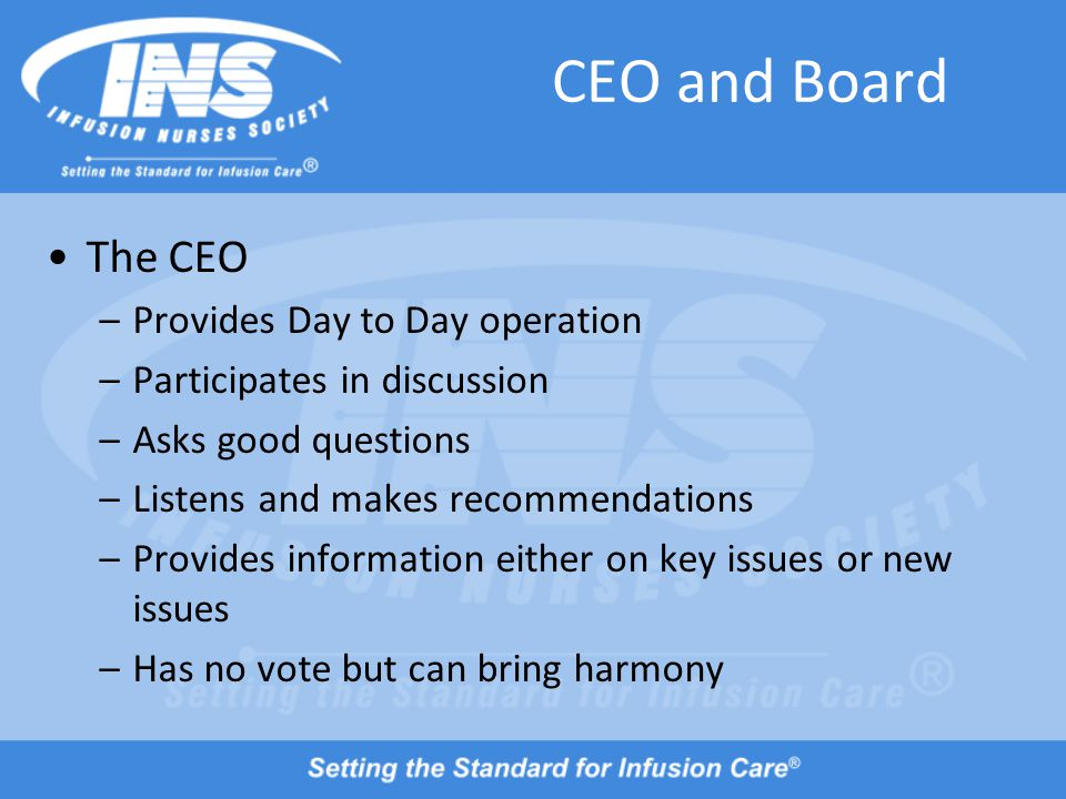CEO and Board The CEO –Provides Day to Day operation –Participates in discussion –Asks good questions –Listens and makes recommendations –Provides information either on key issues or new issues –Has no vote but can bring harmony