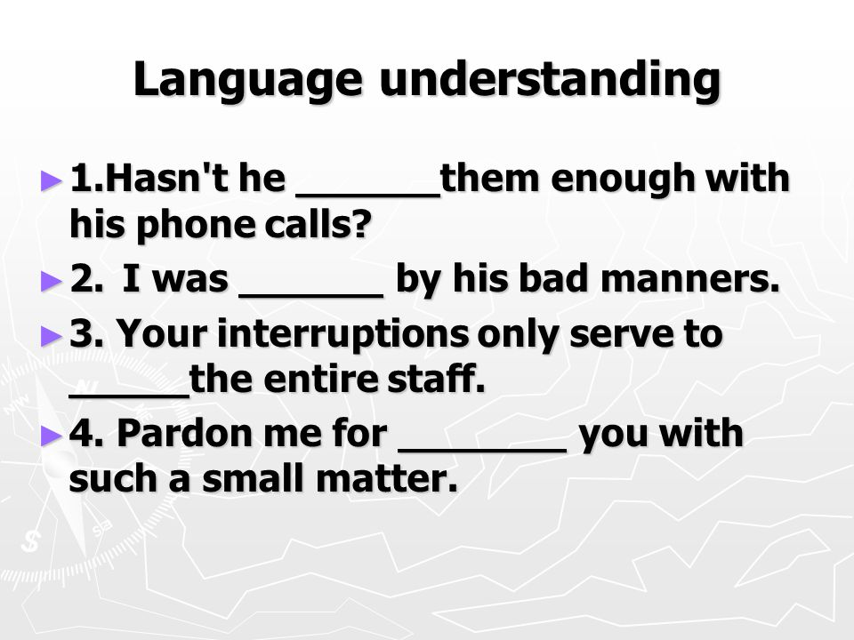 Language understanding ► 1.Hasn t he ______them enough with his phone calls.