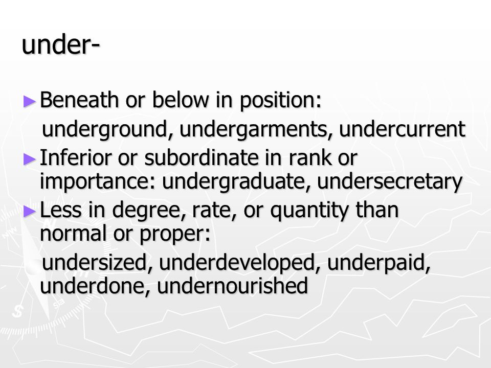 under- ► Beneath or below in position: underground, undergarments, undercurrent underground, undergarments, undercurrent ► Inferior or subordinate in rank or importance: undergraduate, undersecretary ► Less in degree, rate, or quantity than normal or proper: undersized, underdeveloped, underpaid, underdone, undernourished undersized, underdeveloped, underpaid, underdone, undernourished