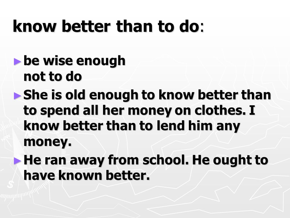 know better than to do: ► be wise enough not to do ► She is old enough to know better than to spend all her money on clothes.