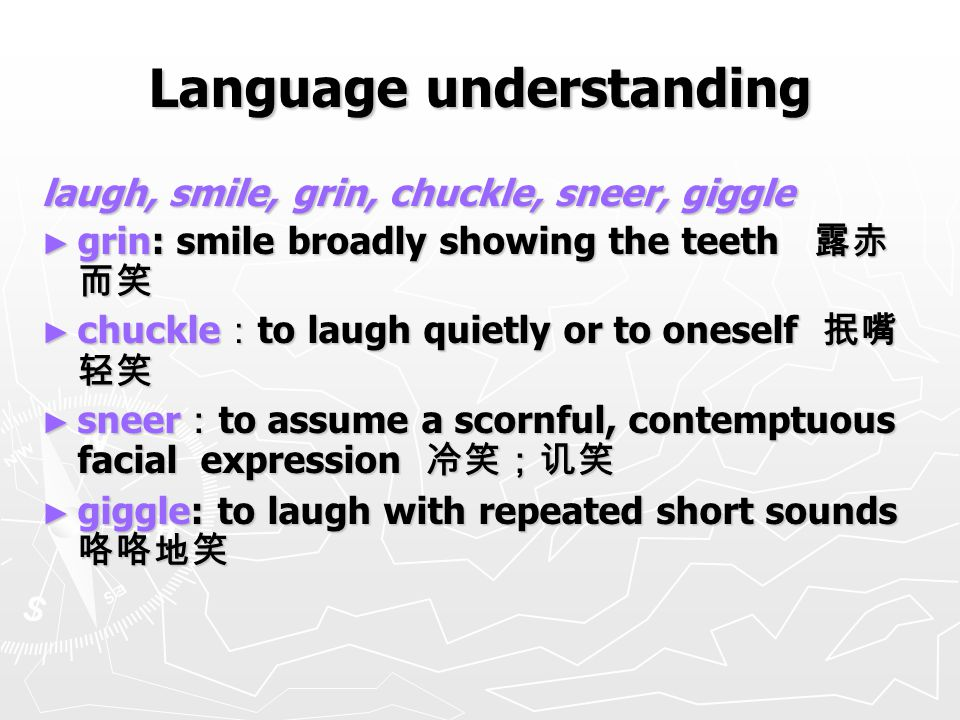 Language understanding laugh, smile, grin, chuckle, sneer, giggle ► grin: smile broadly showing the teeth 露赤 而笑 ► chuckle : to laugh quietly or to oneself 抿嘴 轻笑 ► sneer : to assume a scornful, contemptuous facial expression 冷笑;讥笑 ► giggle: to laugh with repeated short sounds 咯咯地笑