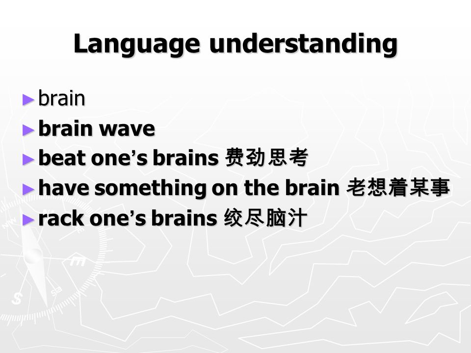 Language understanding ► brain ► brain wave ► beat one ' s brains 费劲思考 ► have something on the brain 老想着某事 ► rack one ' s brains 绞尽脑汁