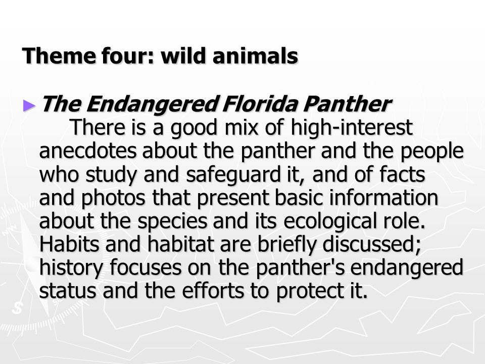 Theme four: wild animals ► The Endangered Florida Panther There is a good mix of high-interest anecdotes about the panther and the people who study and safeguard it, and of facts and photos that present basic information about the species and its ecological role.