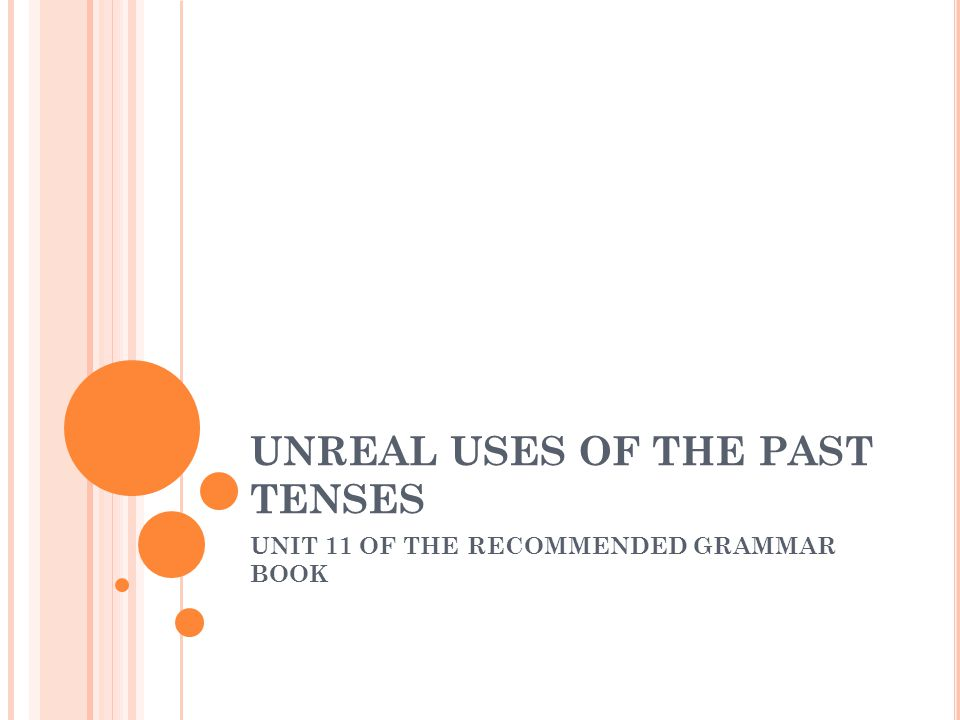 UNREAL USES OF THE PAST TENSES UNIT 11 OF THE RECOMMENDED GRAMMAR BOOK