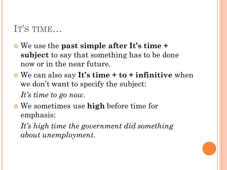 I T ' S TIME … We use the past simple after It's time + subject to say that something has to be done now or in the near future.