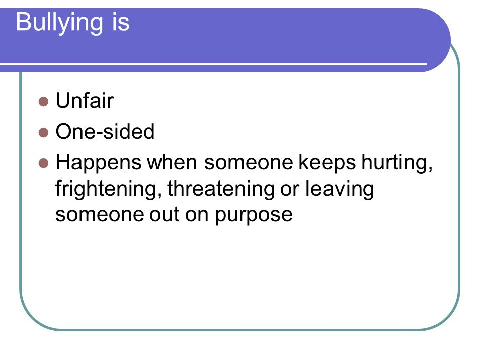 Bullying is Unfair One-sided Happens when someone keeps hurting, frightening, threatening or leaving someone out on purpose