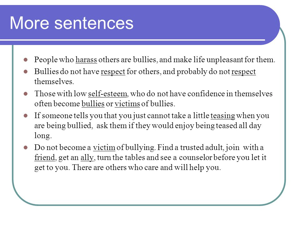 More sentences People who harass others are bullies, and make life unpleasant for them. Bullies do not have respect for others, and probably do not re
