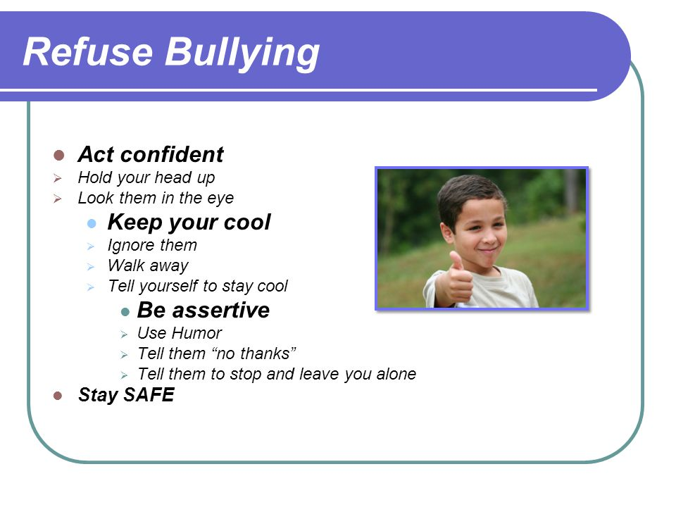 Refuse Bullying Act confident  Hold your head up  Look them in the eye Keep your cool  Ignore them  Walk away  Tell yourself to stay cool Be asse