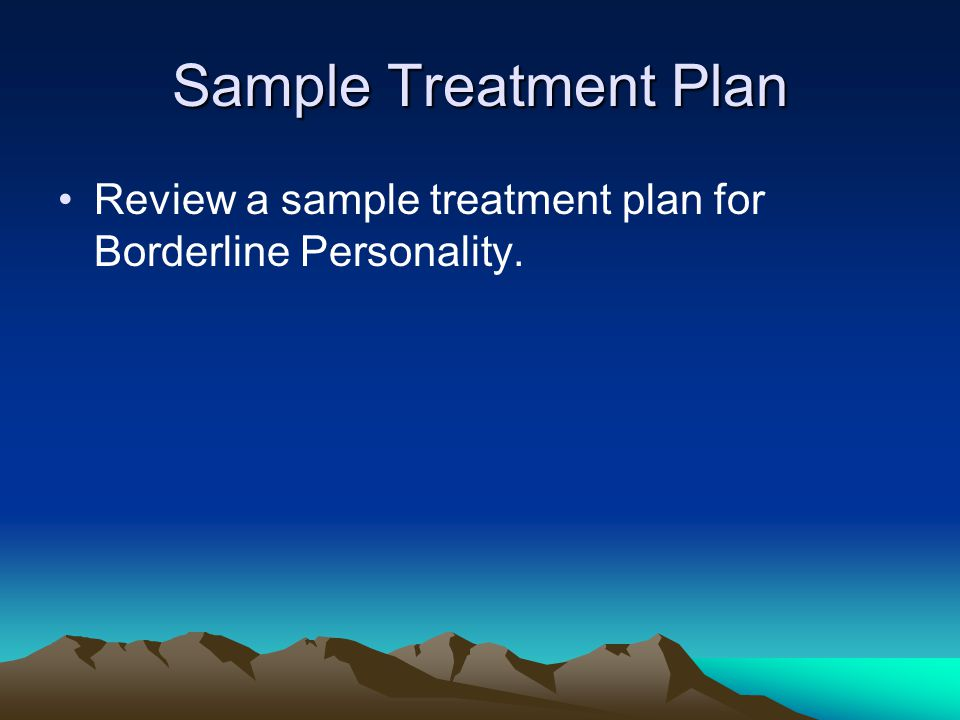 Sample Treatment Plan Review a sample treatment plan for Borderline Personality.