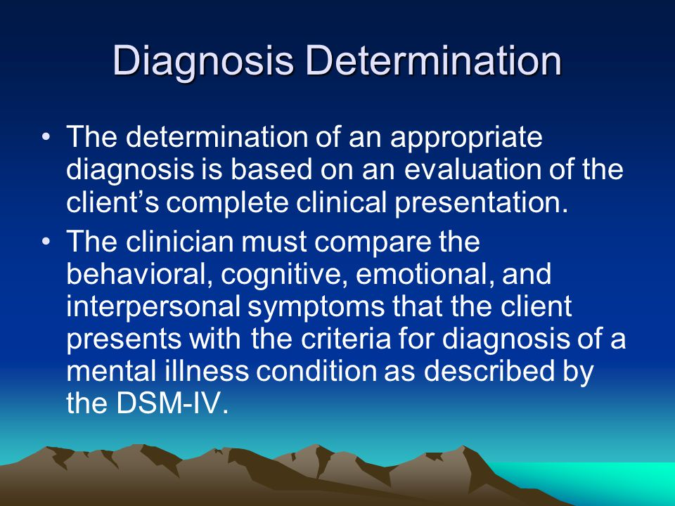 Diagnosis Determination The determination of an appropriate diagnosis is based on an evaluation of the client's complete clinical presentation.