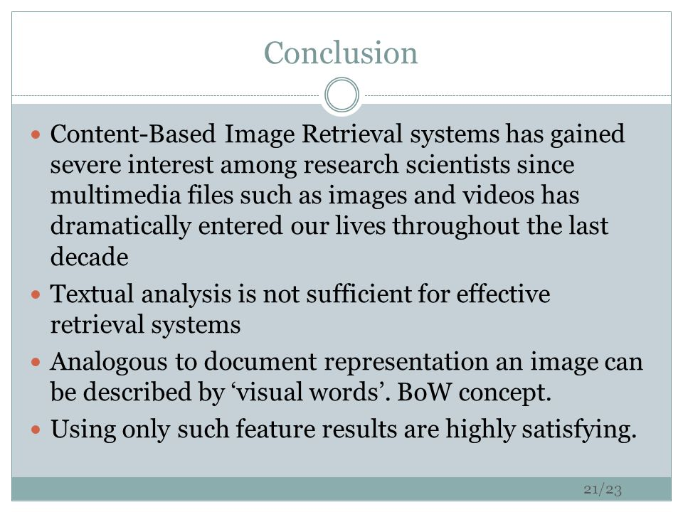 Conclusion Content-Based Image Retrieval systems has gained severe interest among research scientists since multimedia files such as images and videos has dramatically entered our lives throughout the last decade Textual analysis is not sufficient for effective retrieval systems Analogous to document representation an image can be described by 'visual words'.