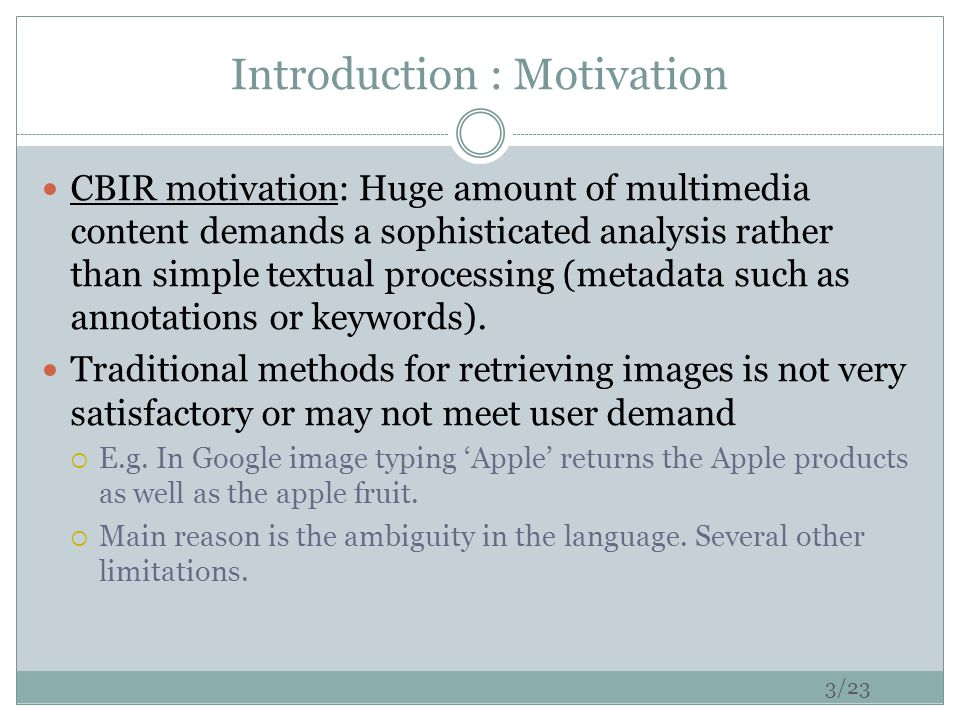 Introduction : Motivation CBIR motivation: Huge amount of multimedia content demands a sophisticated analysis rather than simple textual processing (metadata such as annotations or keywords).