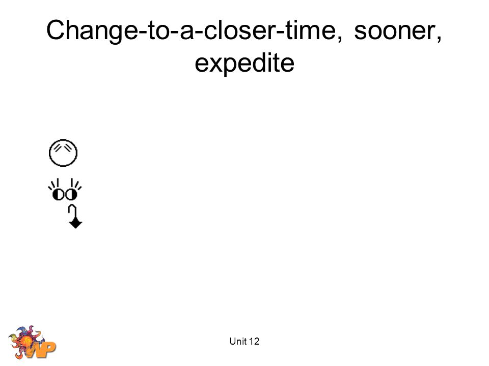 Unit 12 Change-to-a-closer-time, sooner, expedite