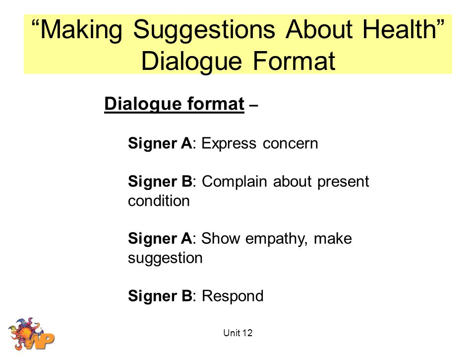 Unit 12 Making Suggestions About Health Dialogue Format Dialogue format – Signer A: Express concern Signer B: Complain about present condition Signer A: Show empathy, make suggestion Signer B: Respond
