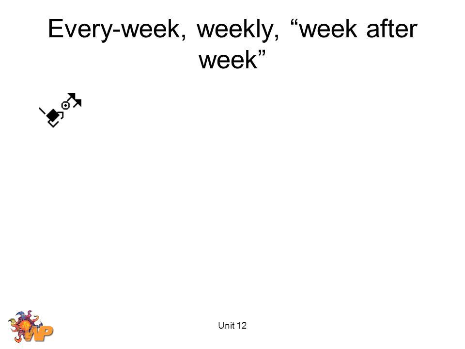 Unit 12 Every-week, weekly, week after week