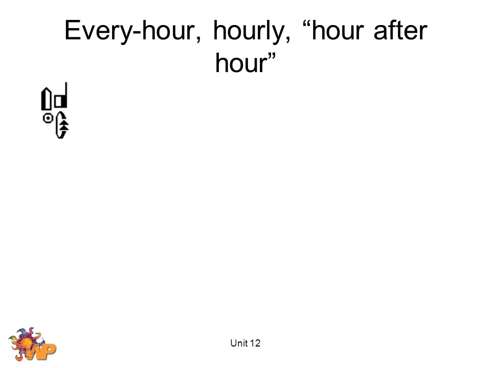 Unit 12 Every-hour, hourly, hour after hour