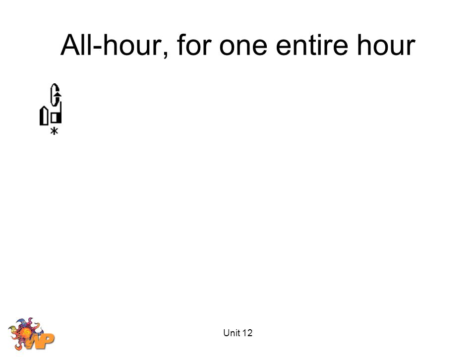 Unit 12 All-hour, for one entire hour