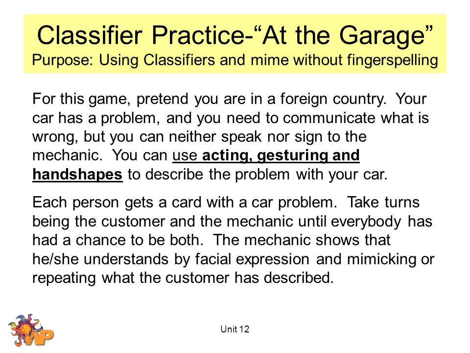 Unit 12 Classifier Practice- At the Garage Purpose: Using Classifiers and mime without fingerspelling For this game, pretend you are in a foreign country.