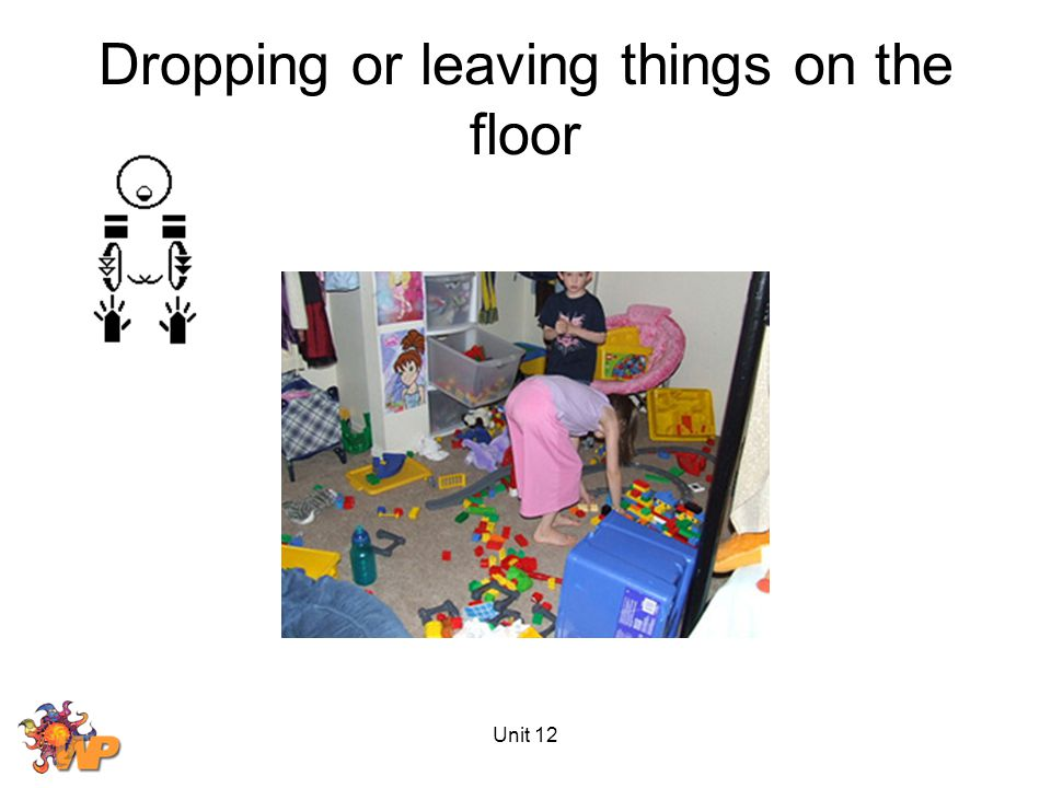 Unit 12 Dropping or leaving things on the floor
