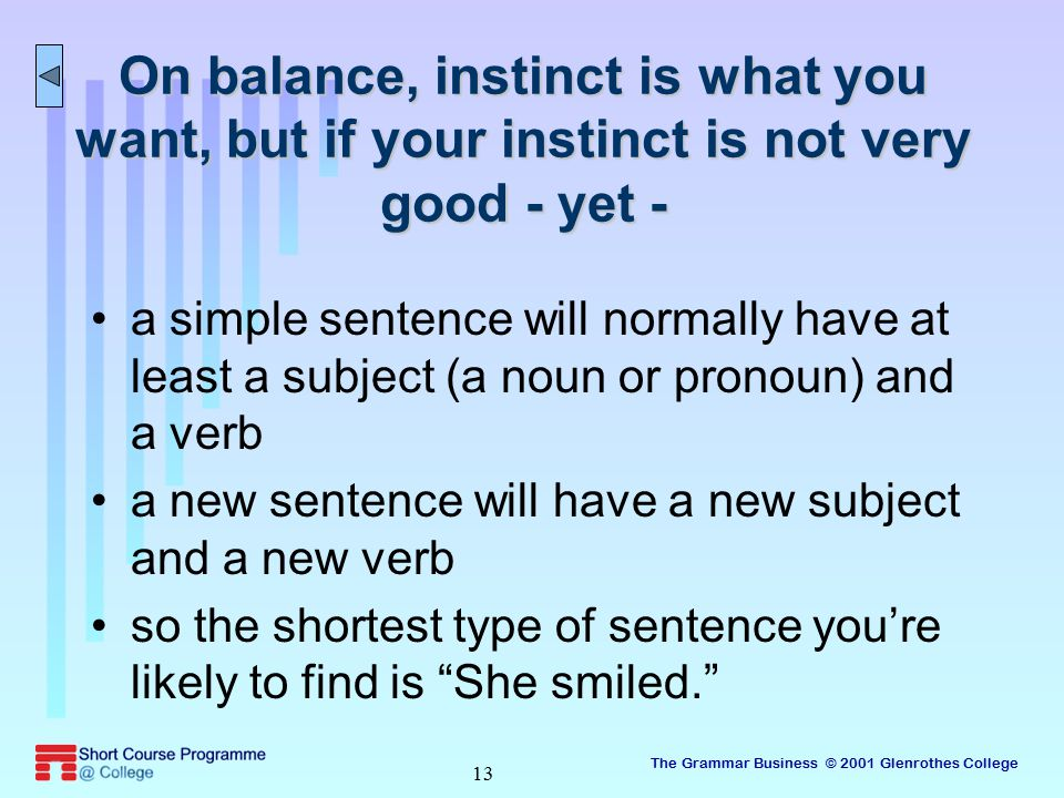 The Grammar Business © 2001 Glenrothes College 13 On balance, instinct is what you want, but if your instinct is not very good - yet - a simple sentence will normally have at least a subject (a noun or pronoun) and a verb a new sentence will have a new subject and a new verb so the shortest type of sentence you're likely to find is She smiled.