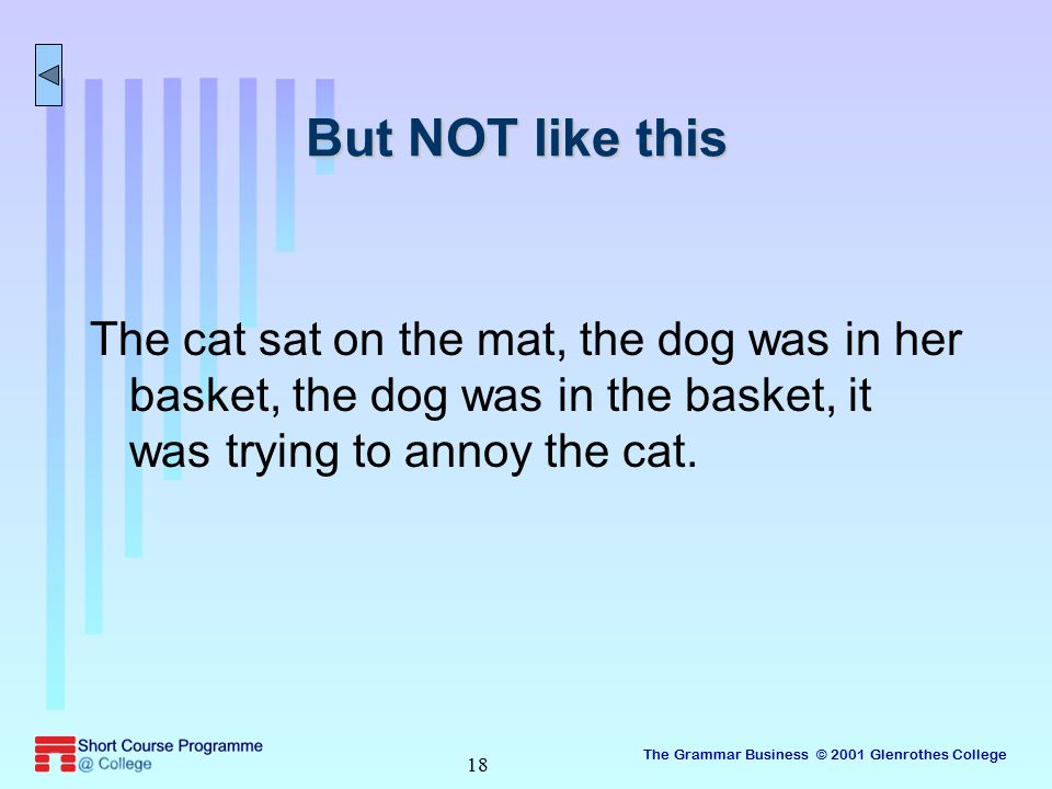 The Grammar Business © 2001 Glenrothes College 18 But NOT like this The cat sat on the mat, the dog was in her basket, the dog was in the basket, it was trying to annoy the cat.